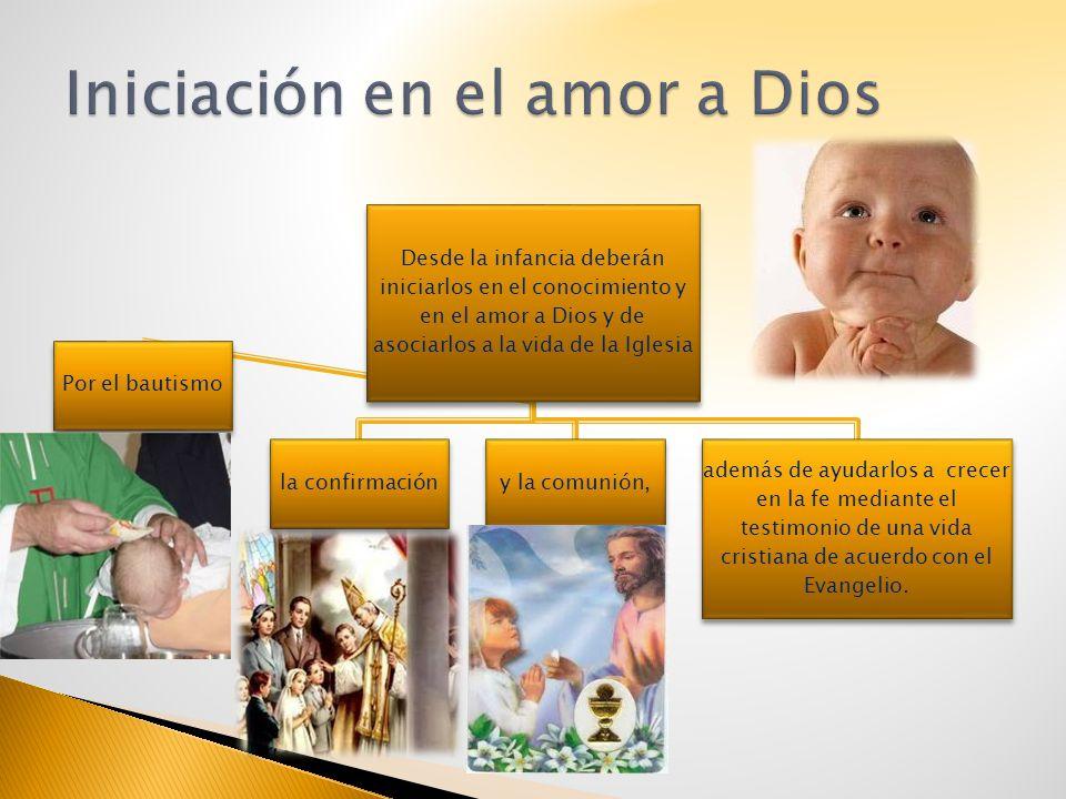 Desde la infancia deberán iniciarlos en el conocimiento y en el amor a Dios y de asociarlos a la vida de la Iglesia Por el bautismo la confirmacióny l