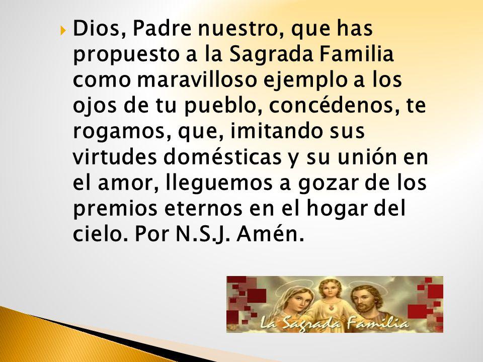 Dios, Padre nuestro, que has propuesto a la Sagrada Familia como maravilloso ejemplo a los ojos de tu pueblo, concédenos, te rogamos, que, imitando su