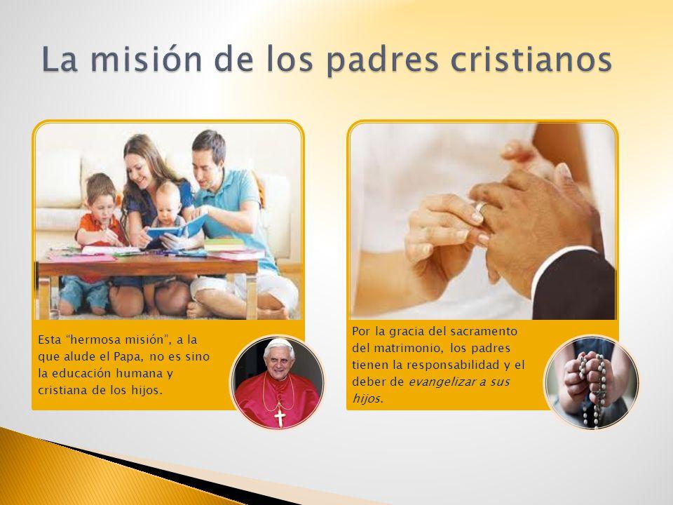 Esta hermosa misión, a la que alude el Papa, no es sino la educación humana y cristiana de los hijos. Por la gracia del sacramento del matrimonio, los