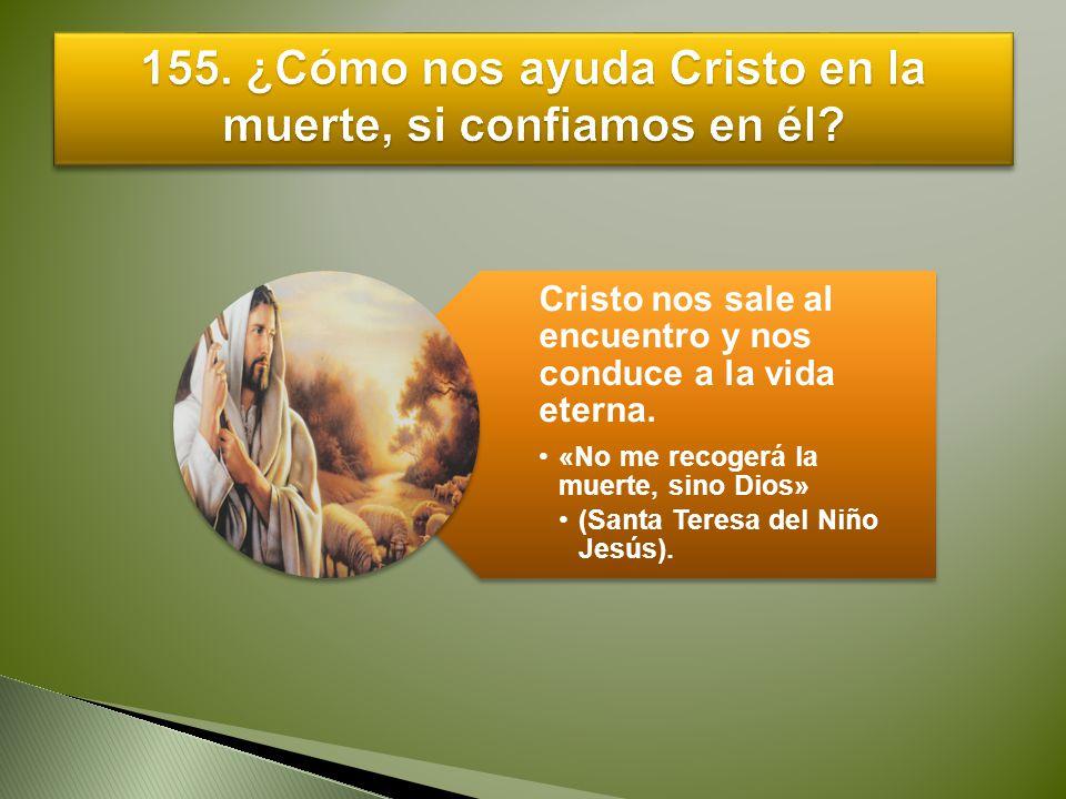 Cristo nos sale al encuentro y nos conduce a la vida eterna. «No me recogerá la muerte, sino Dios» (Santa Teresa del Niño Jesús).