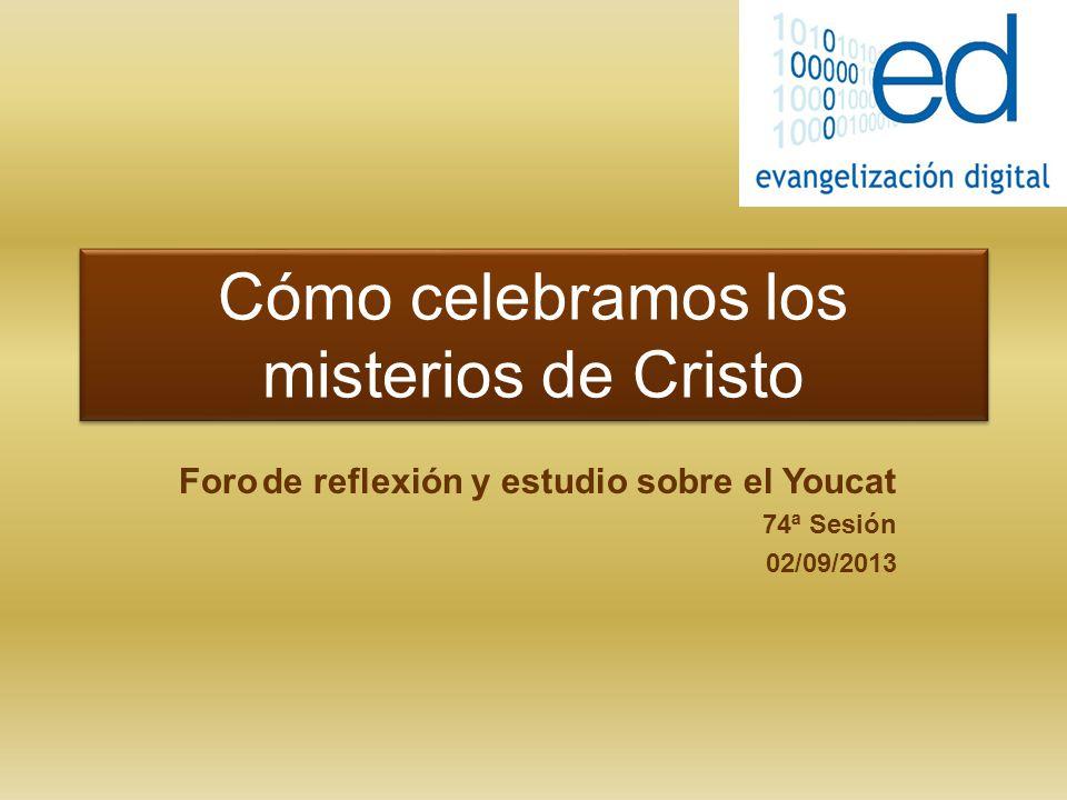 Cómo celebramos los misterios de Cristo Foro de reflexión y estudio sobre el Youcat 74ª Sesión 02/09/2013