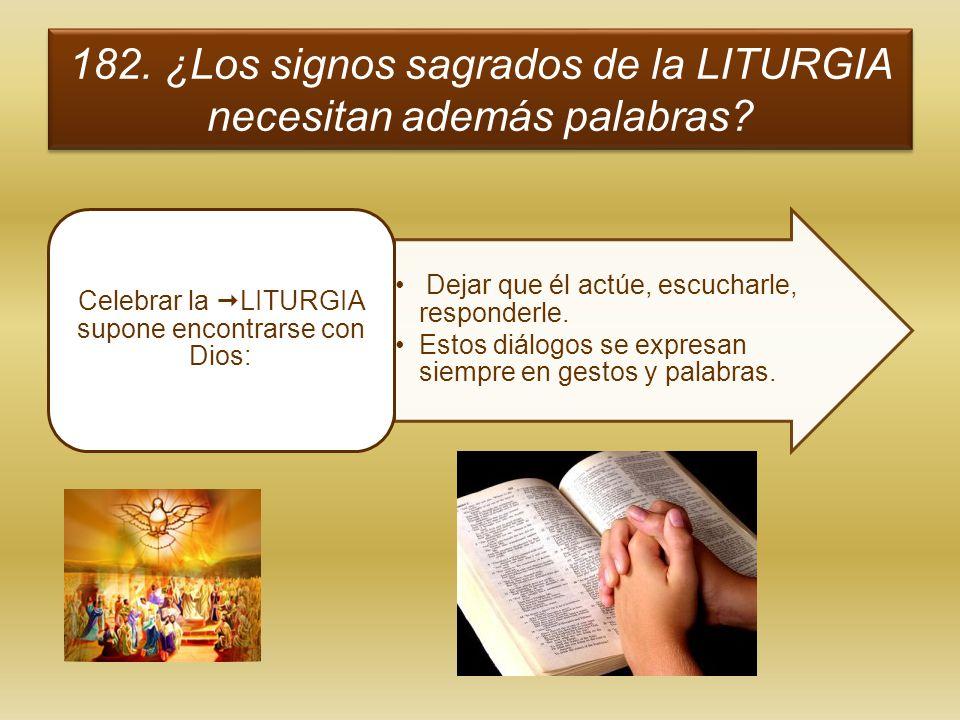 182. ¿Los signos sagrados de la LITURGIA necesitan además palabras? Dejar que él actúe, escucharle, responderle. Estos diálogos se expresan siempre en