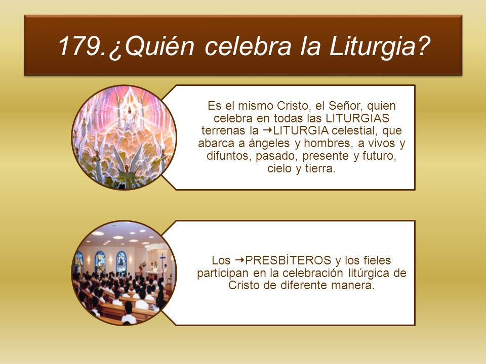 179.¿Quién celebra la Liturgia? Es el mismo Cristo, el Señor, quien celebra en todas las LITURGIAS terrenas la LITURGIA celestial, que abarca a ángele