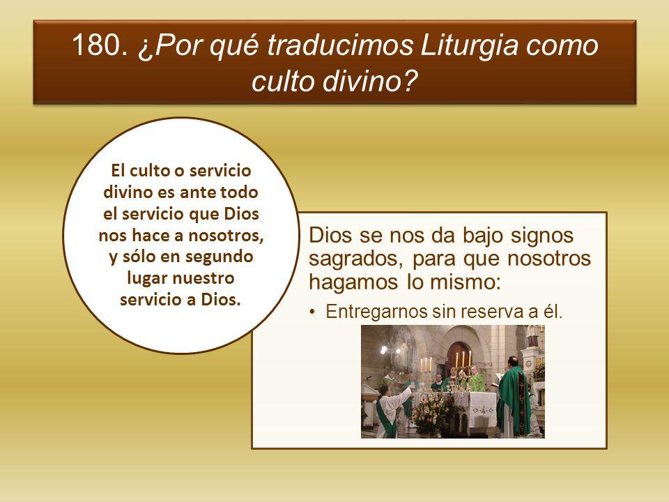 180. ¿Por qué traducimos Liturgia como culto divino? Dios se nos da bajo signos sagrados, para que nosotros hagamos lo mismo: Entregarnos sin reserva