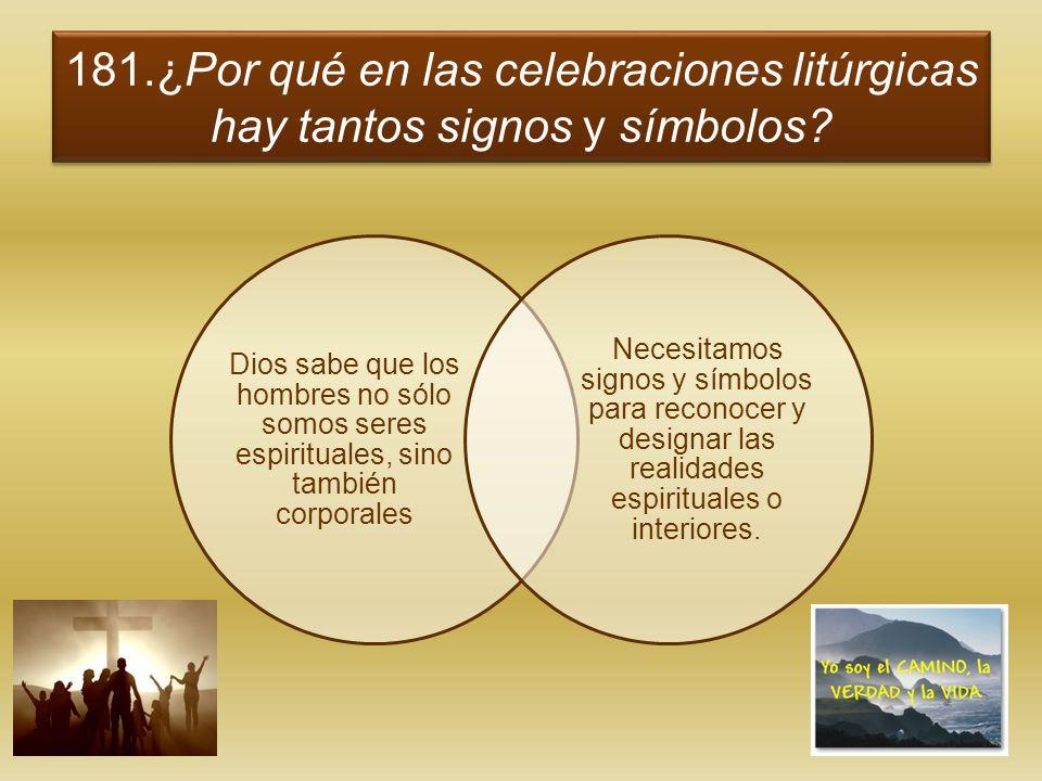 181.¿Por qué en las celebraciones litúrgicas hay tantos signos y símbolos? Dios sabe que los hombres no sólo somos seres espirituales, sino también co