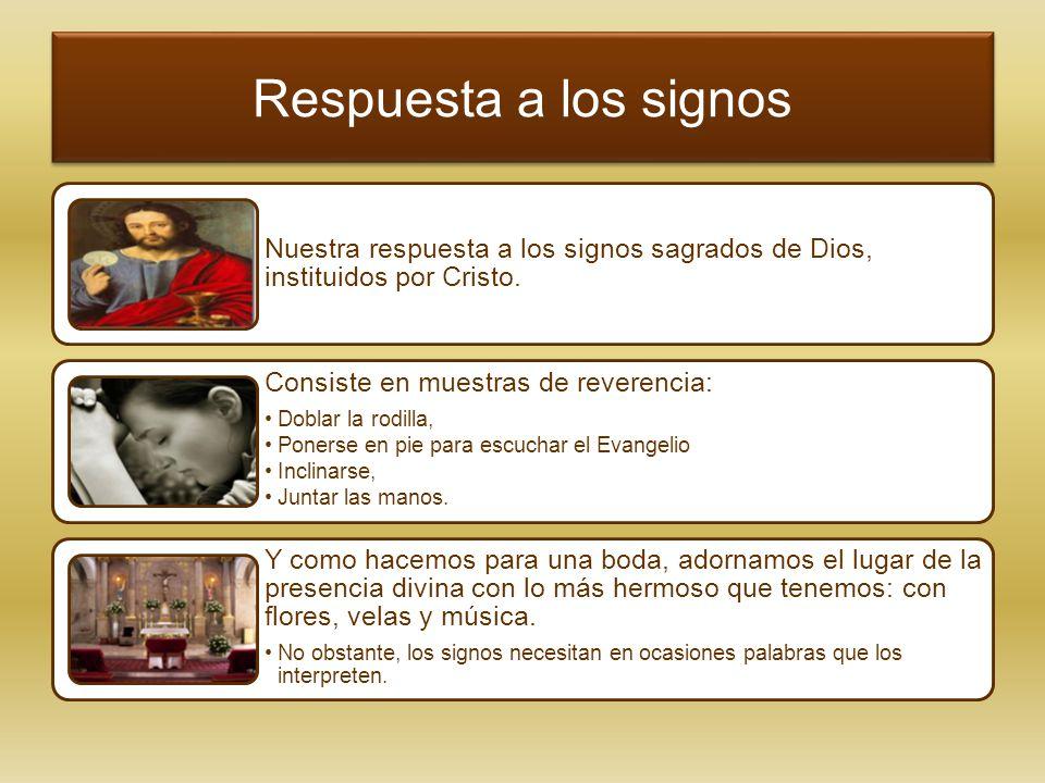 Respuesta a los signos Nuestra respuesta a los signos sagrados de Dios, instituidos por Cristo. Consiste en muestras de reverencia: Doblar la rodilla,