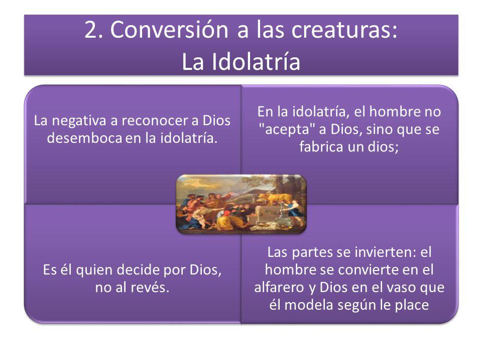 2. Conversión a las creaturas: La Idolatría La negativa a reconocer a Dios desemboca en la idolatría. En la idolatría, el hombre no