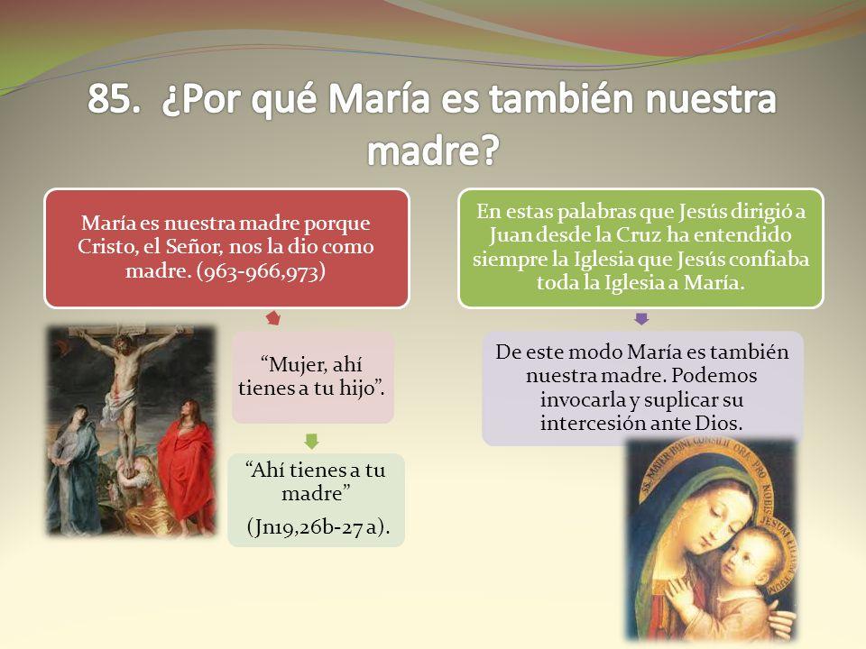 María es nuestra madre porque Cristo, el Señor, nos la dio como madre. (963-966,973) Mujer, ahí tienes a tu hijo. Ahí tienes a tu madre (Jn19,26b-27 a