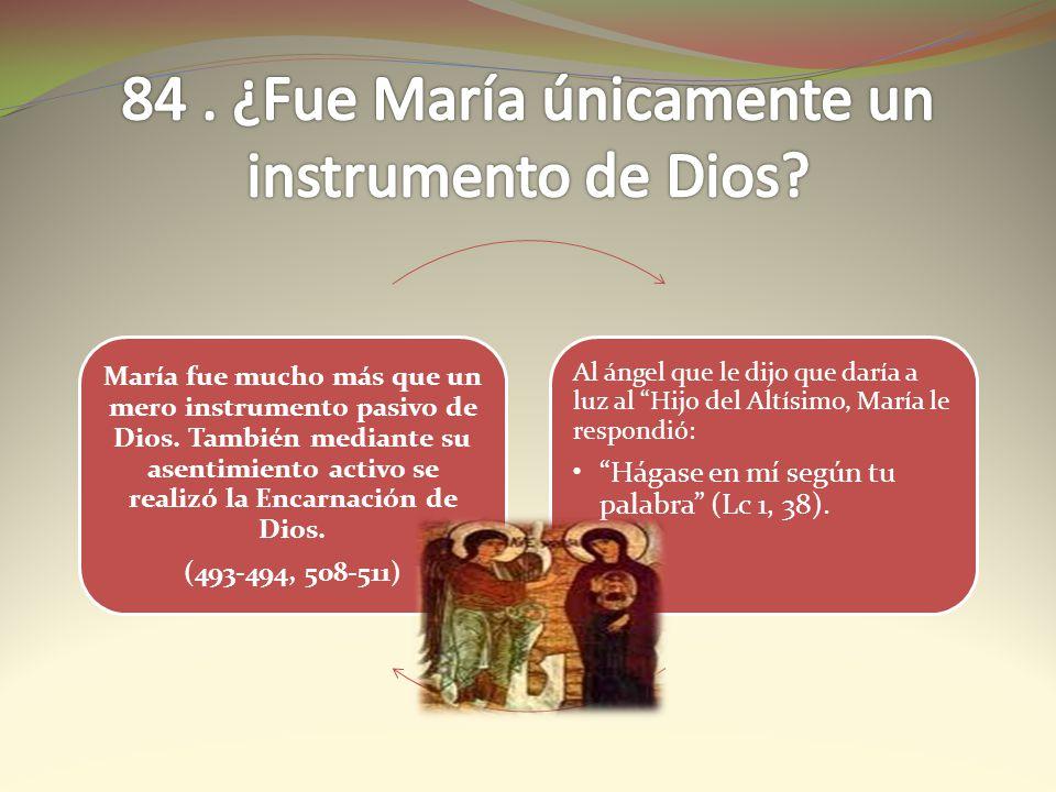 María fue mucho más que un mero instrumento pasivo de Dios. También mediante su asentimiento activo se realizó la Encarnación de Dios. (493-494, 508-5