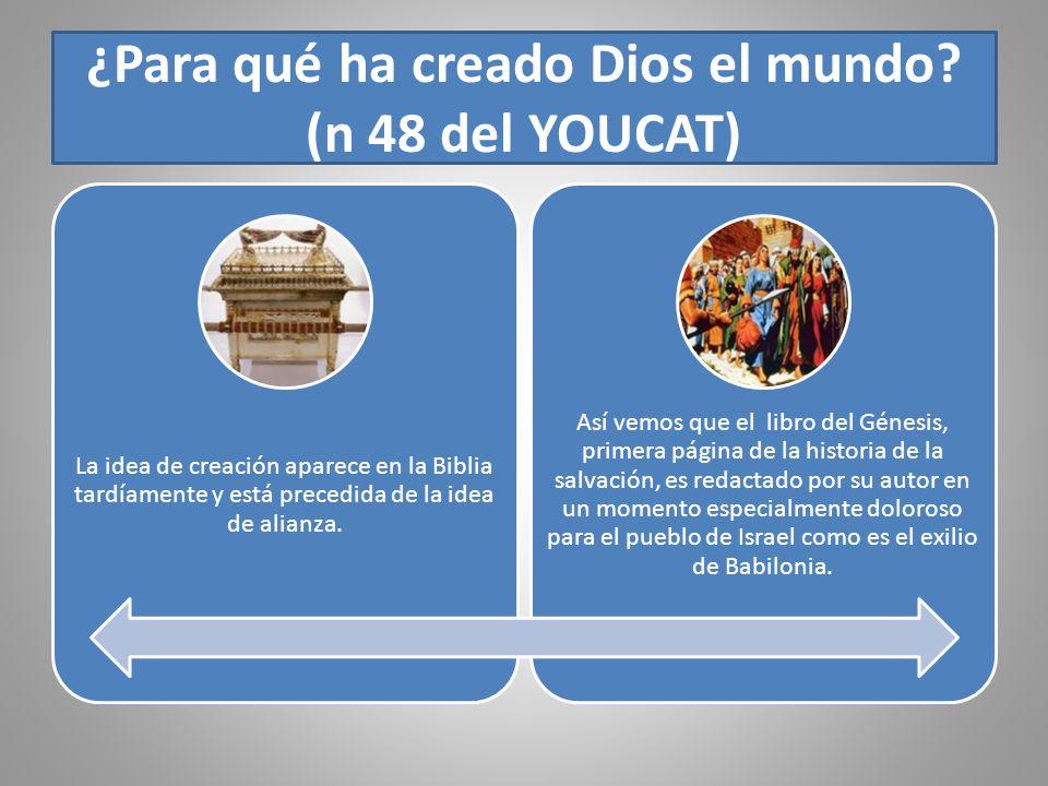¿Para qué ha creado Dios el mundo? (n 48 del YOUCAT) La idea de creación aparece en la Biblia tardíamente y está precedida de la idea de alianza. Así