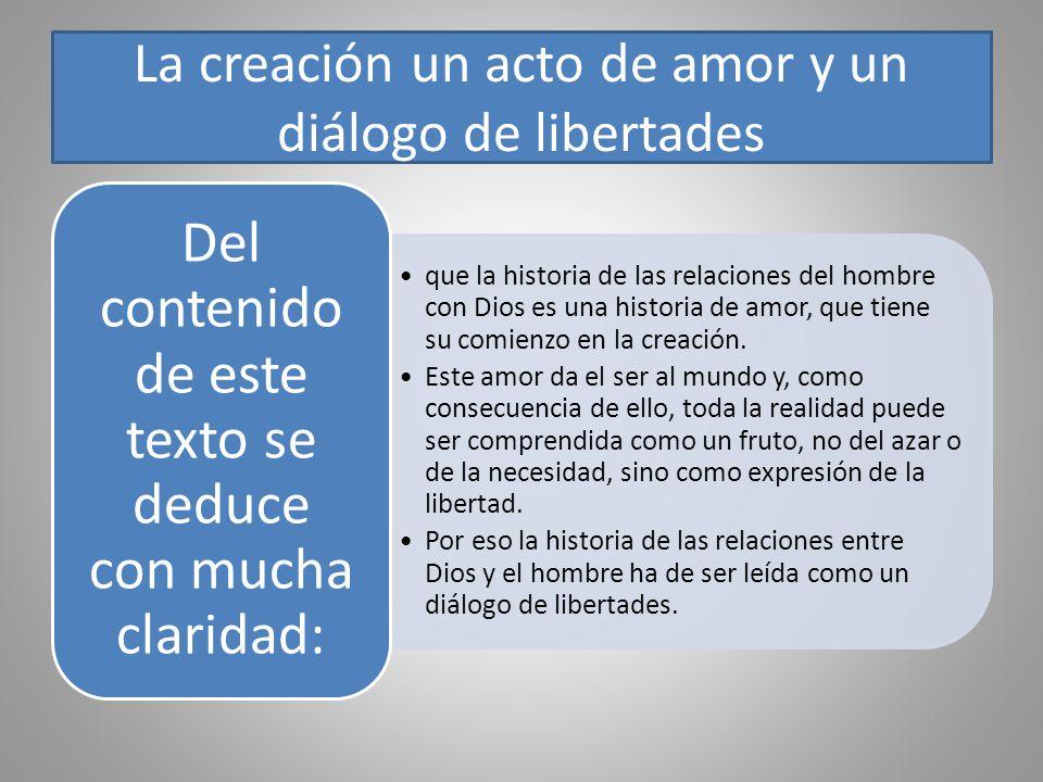 La creación un acto de amor y un diálogo de libertades que la historia de las relaciones del hombre con Dios es una historia de amor, que tiene su com
