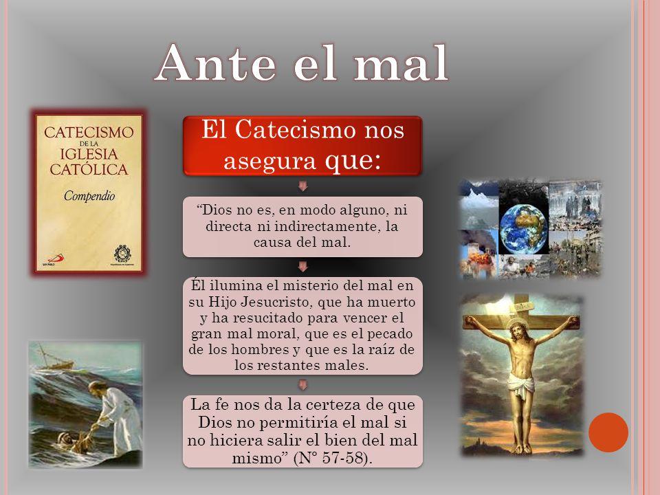 El Catecismo nos asegura que: Dios no es, en modo alguno, ni directa ni indirectamente, la causa del mal. Él ilumina el misterio del mal en su Hijo Je