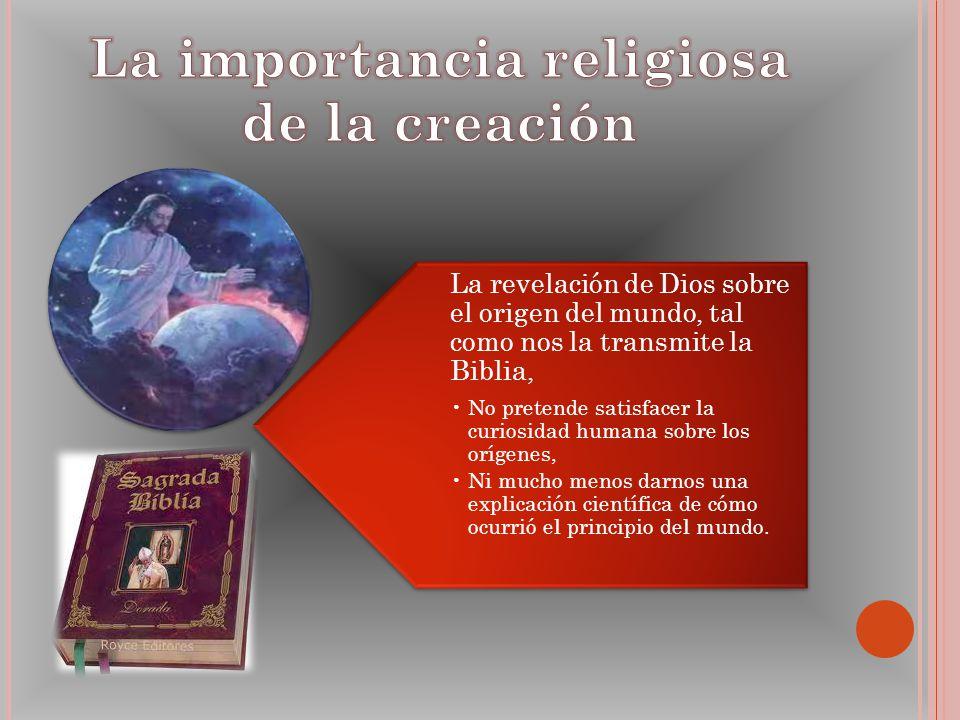 La revelación de Dios sobre el origen del mundo, tal como nos la transmite la Biblia, No pretende satisfacer la curiosidad humana sobre los orígenes,