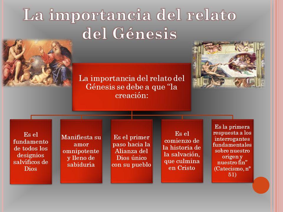 La importancia del relato del Génesis se debe a que la creación: Es el fundamento de todos los designios salvíficos de Dios Manifiesta su amor omnipot