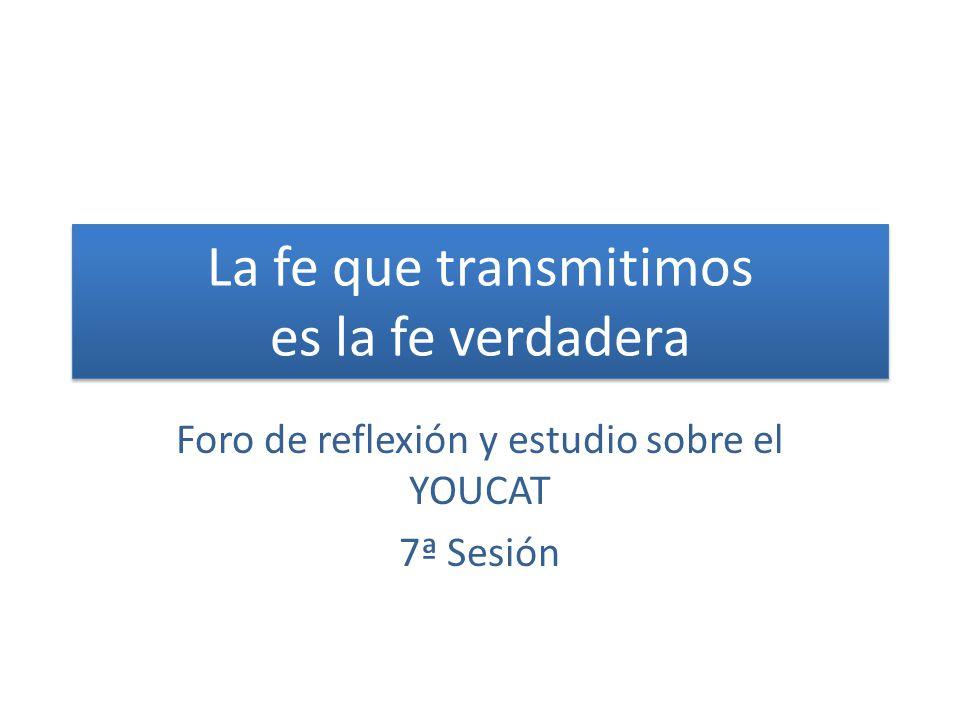La fe que transmitimos es la fe verdadera Foro de reflexión y estudio sobre el YOUCAT 7ª Sesión