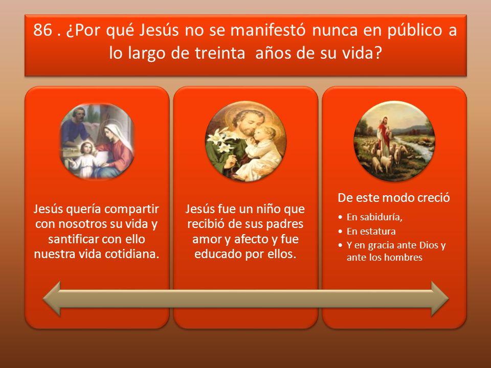 86. ¿Por qué Jesús no se manifestó nunca en público a lo largo de treinta años de su vida? Jesús quería compartir con nosotros su vida y santificar co