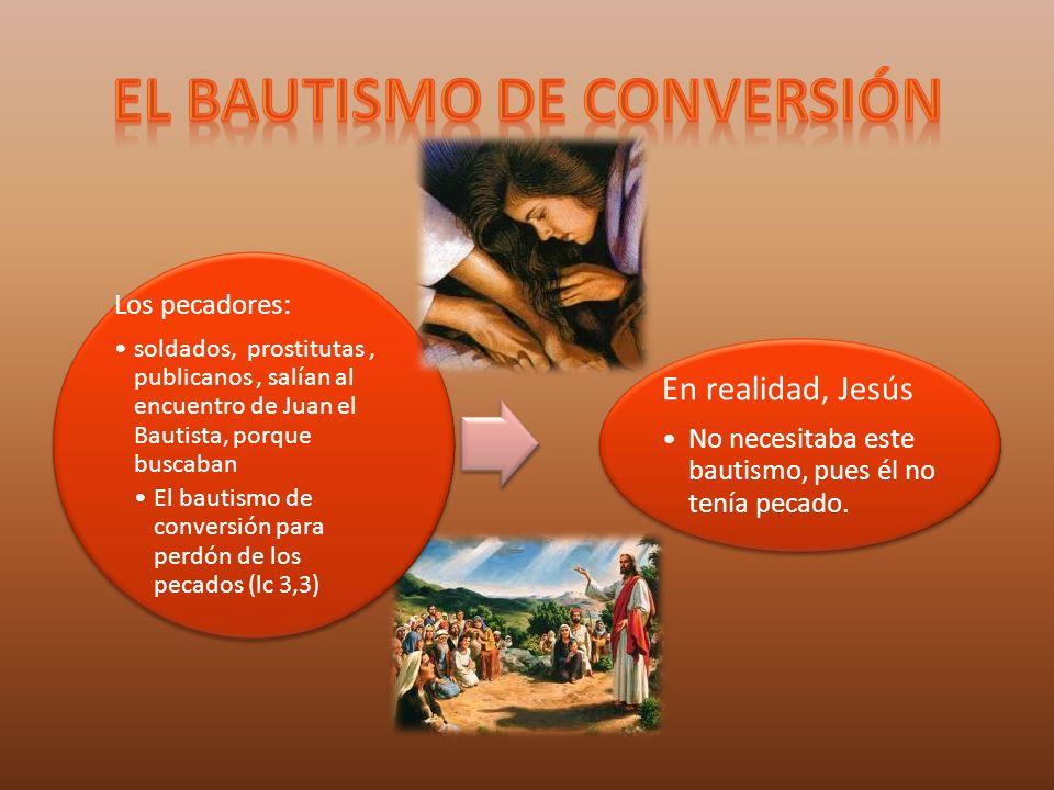 Los pecadores: soldados, prostitutas, publicanos, salían al encuentro de Juan el Bautista, porque buscaban El bautismo de conversión para perdón de lo