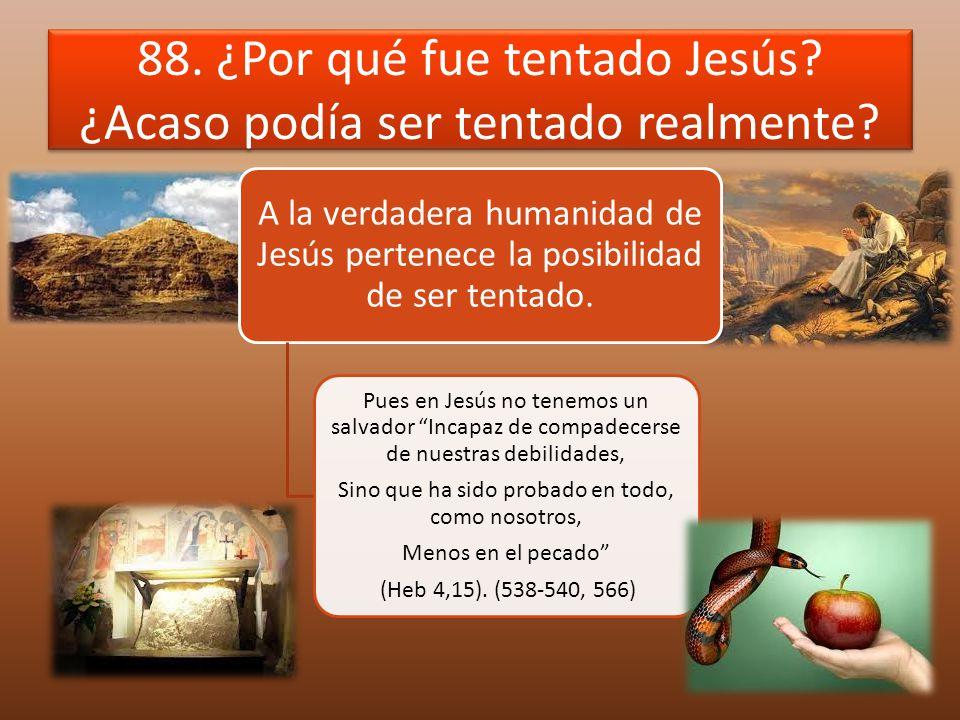 88. ¿Por qué fue tentado Jesús? ¿Acaso podía ser tentado realmente? A la verdadera humanidad de Jesús pertenece la posibilidad de ser tentado. Pues en