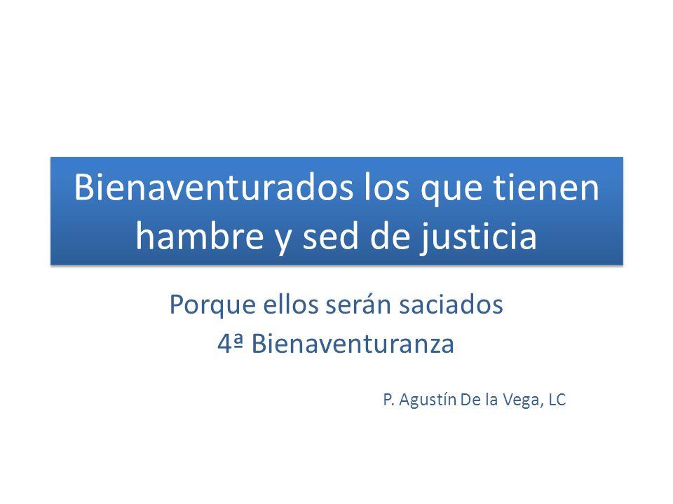 Bienaventurados los que tienen hambre y sed de justicia Porque ellos serán saciados 4ª Bienaventuranza P. Agustín De la Vega, LC