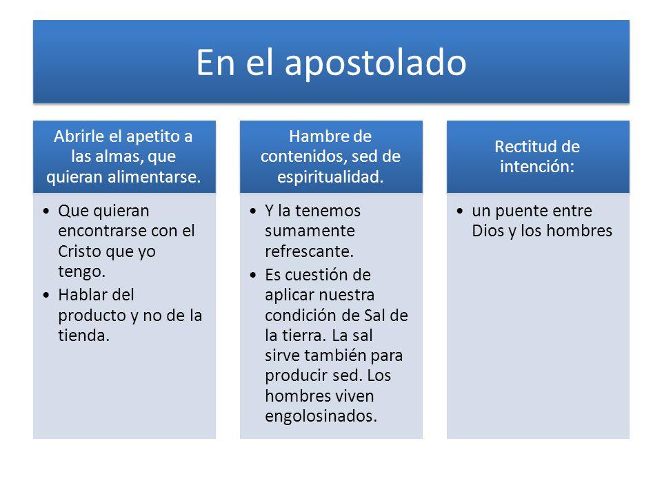 En el apostolado Abrirle el apetito a las almas, que quieran alimentarse. Que quieran encontrarse con el Cristo que yo tengo. Hablar del producto y no