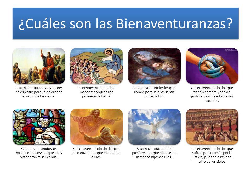 ¿Cuáles son las Bienaventuranzas? 1. Bienaventurados los pobres de espíritu: porque de ellos es el reino de los cielos. 2. Bienaventurados los mansos: