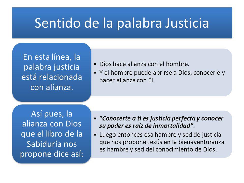 Sentido de la palabra Justicia Dios hace alianza con el hombre. Y el hombre puede abrirse a Dios, conocerle y hacer alianza con Él. En esta línea, la