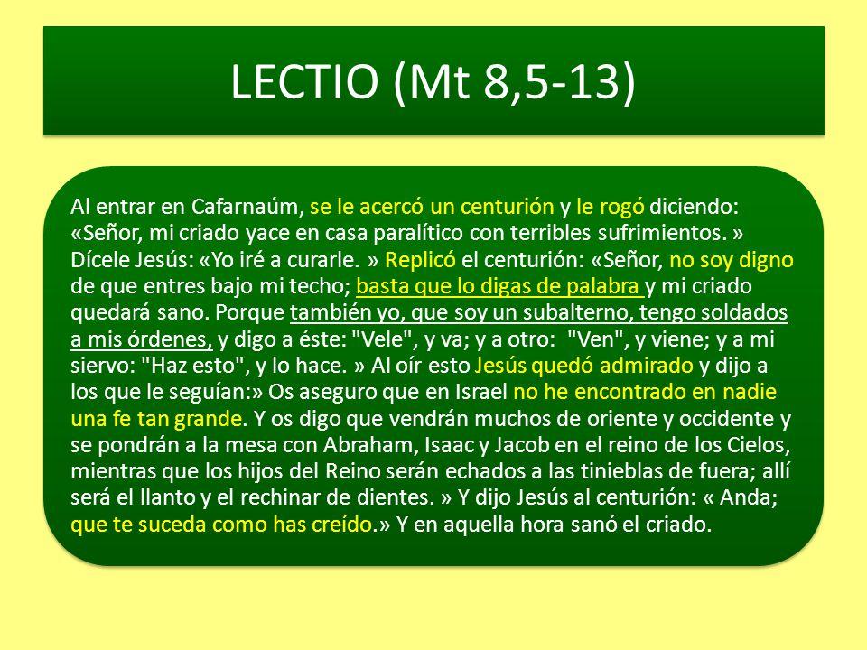 LECTIO (Mt 8,5-13) Al entrar en Cafarnaúm, se le acercó un centurión y le rogó diciendo: «Señor, mi criado yace en casa paralítico con terribles sufri