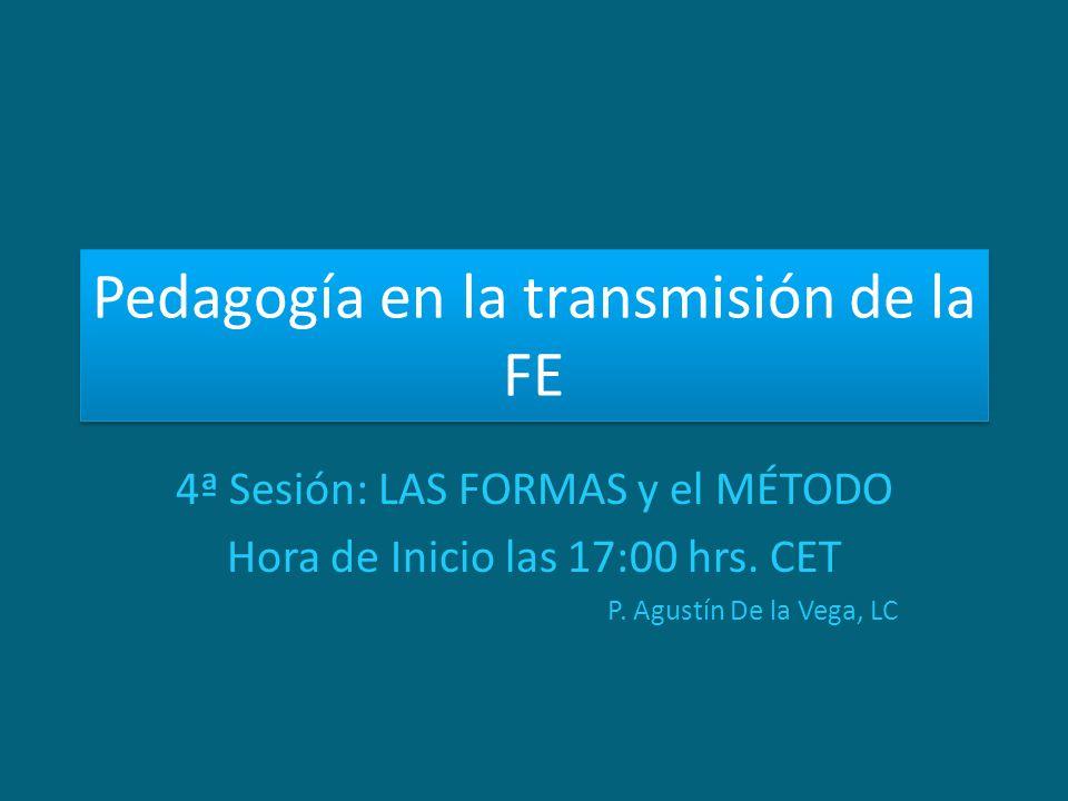 Pedagogía en la transmisión de la FE 4ª Sesión: LAS FORMAS y el MÉTODO Hora de Inicio las 17:00 hrs. CET P. Agustín De la Vega, LC