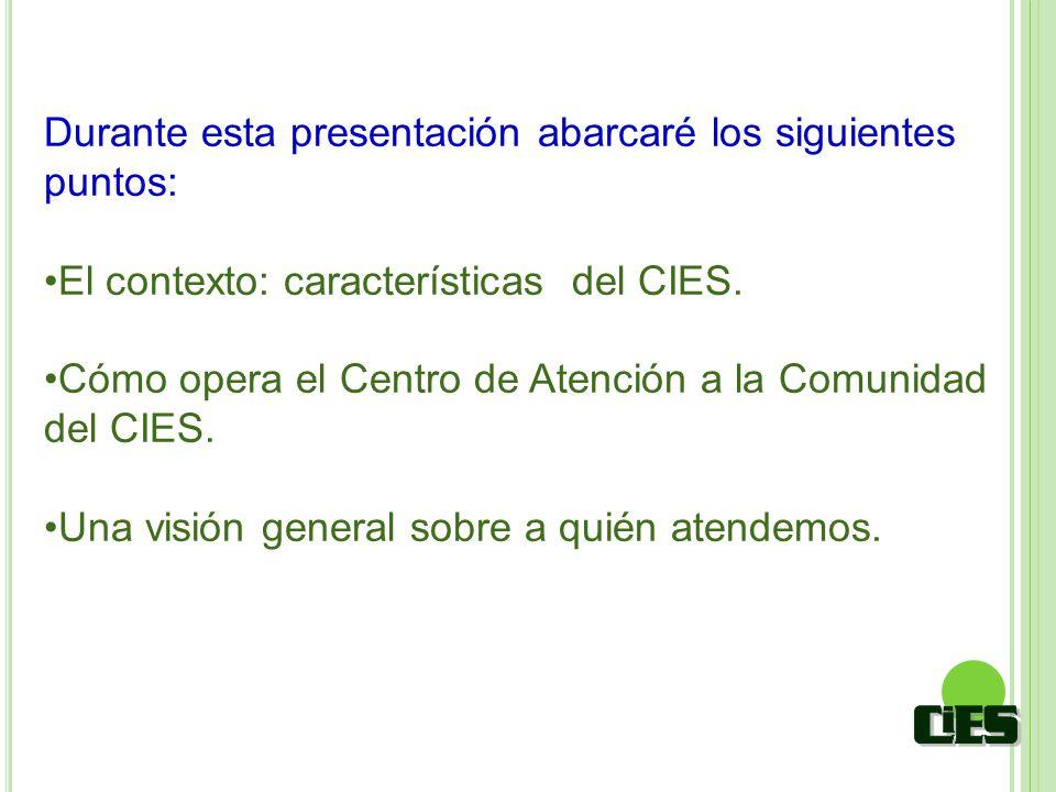 Durante esta presentación abarcaré los siguientes puntos: El contexto: características del CIES. Cómo opera el Centro de Atención a la Comunidad del C