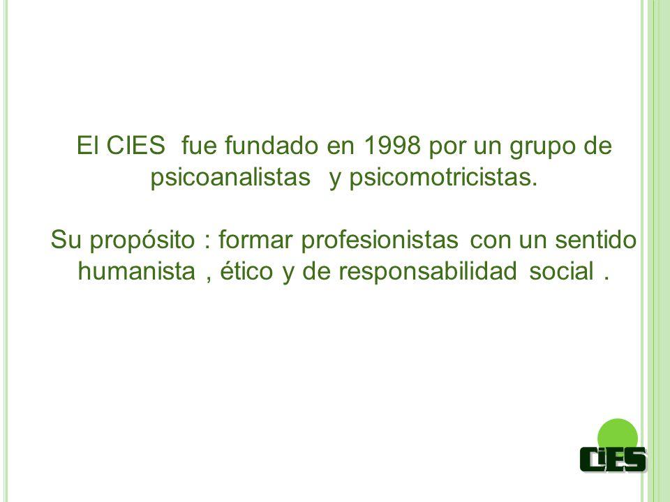 El CIES fue fundado en 1998 por un grupo de psicoanalistas y psicomotricistas. Su propósito : formar profesionistas con un sentido humanista, ético y