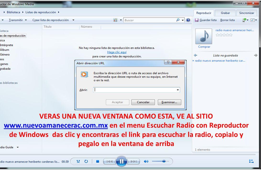 VERAS UNA NUEVA VENTANA COMO ESTA, VE AL SITIO www.nuevoamanecerac.com.mx en el menu Escuchar Radio con Reproductor de Windows das clic y encontraras el link para escuchar la radio, copialo y pegalo en la ventana de arriba www.nuevoamanecerac.com.mx