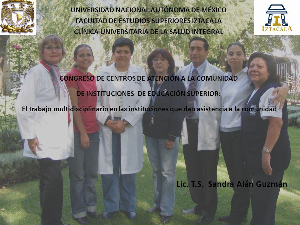 UNIVERSIDAD NACIONAL AUTÓNOMA DE MÉXICO FACULTAD DE ESTUDIOS SUPERIORES IZTACALA CLÍNICA UNIVERSITARIA DE LA SALUD INTEGRAL CONGRESO DE CENTROS DE ATENCIÓN A LA COMUNIDAD DE INSTITUCIONES DE EDUCACIÓN SUPERIOR: El trabajo multidisciplinario en las instituciones que dan asistencia a la comunidad Lic.