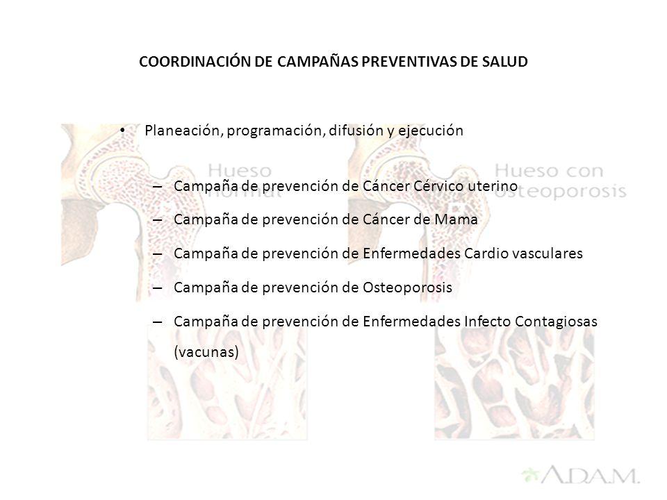 Planeación, programación, difusión y ejecución – Campaña de prevención de Cáncer Cérvico uterino – Campaña de prevención de Cáncer de Mama – Campaña de prevención de Enfermedades Cardio vasculares – Campaña de prevención de Osteoporosis – Campaña de prevención de Enfermedades Infecto Contagiosas (vacunas) COORDINACIÓN DE CAMPAÑAS PREVENTIVAS DE SALUD