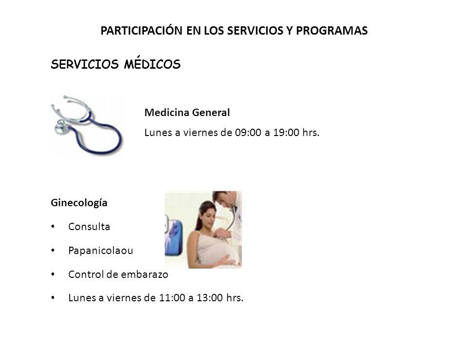 PARTICIPACIÓN EN LOS SERVICIOS Y PROGRAMAS SERVICIOS MÉDICOS Medicina General Lunes a viernes de 09:00 a 19:00 hrs.