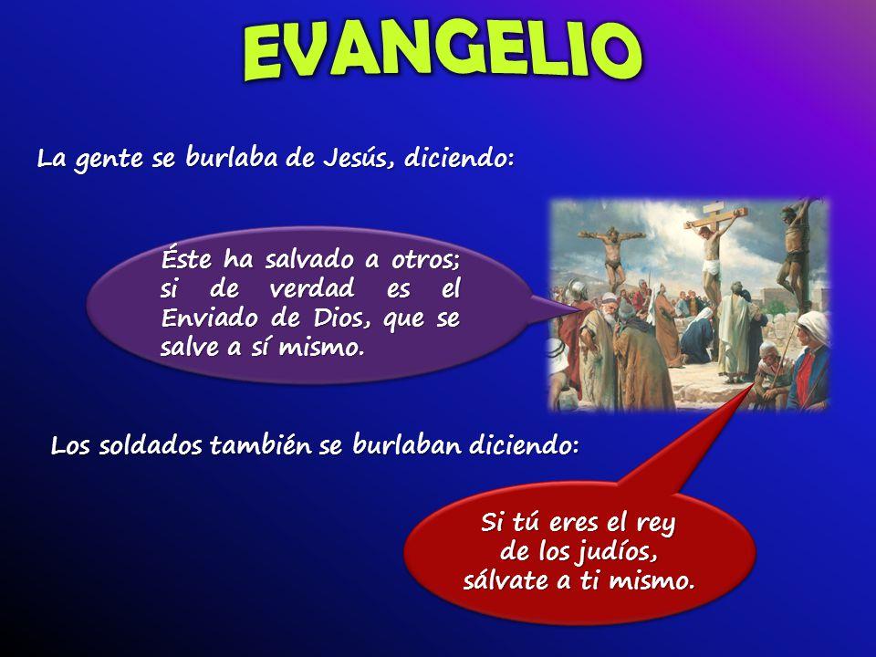 La gente se burlaba de Jesús, diciendo: Éste ha salvado a otros; si de verdad es el Enviado de Dios, que se salve a sí mismo.
