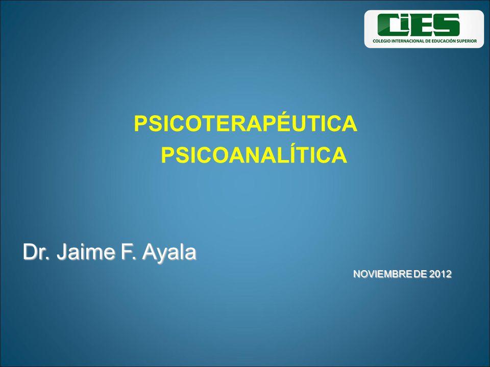 PSICOTERAPÉUTICA PSICOANALÍTICA Dr. Jaime F. Ayala Dr. Jaime F. Ayala NOVIEMBRE DE 2012 NOVIEMBRE DE 2012