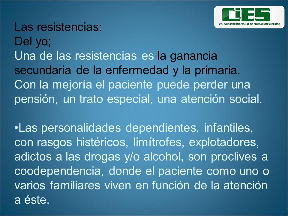 Las resistencias: Del yo; Una de las resistencias es la ganancia secundaria de la enfermedad y la primaria. Con la mejoría el paciente puede perder un
