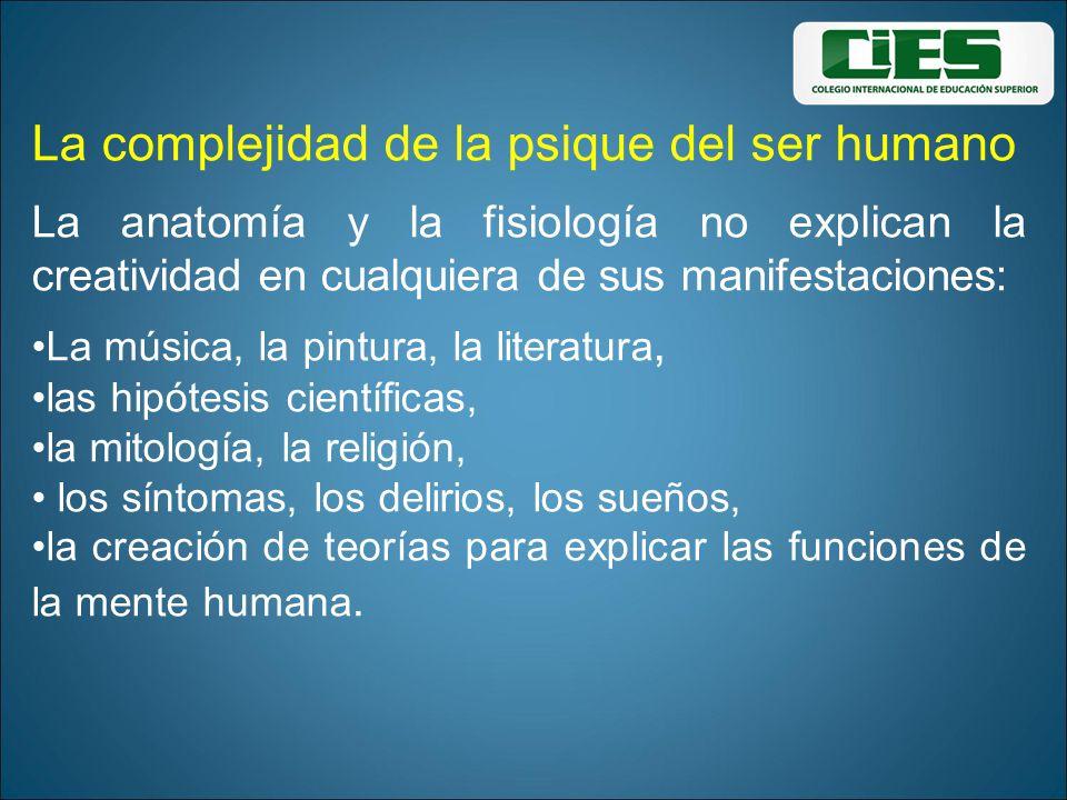 La complejidad de la psique del ser humano La anatomía y la fisiología no explican la creatividad en cualquiera de sus manifestaciones: La música, la