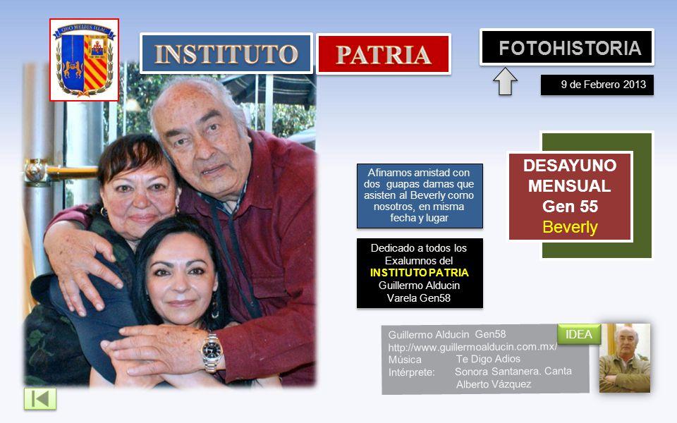 Dedicado a todos los Exalumnos del INSTITUTO PATRIA Guillermo Alducin Varela Gen58 FOTOHISTORIA COMIDA MENSUAL Gen54 Covadonga DESAYUNO MENSUAL Gen 55 Beverly 9 de Febrero 2013 Afinamos amistad con dos guapas damas que asisten al Beverly como nosotros, en misma fecha y lugar Guillermo Alducin Gen58 http://www.guillermoalducin.com.mx/ MúsicaTe Digo Adios Intérprete: Sonora Santanera.