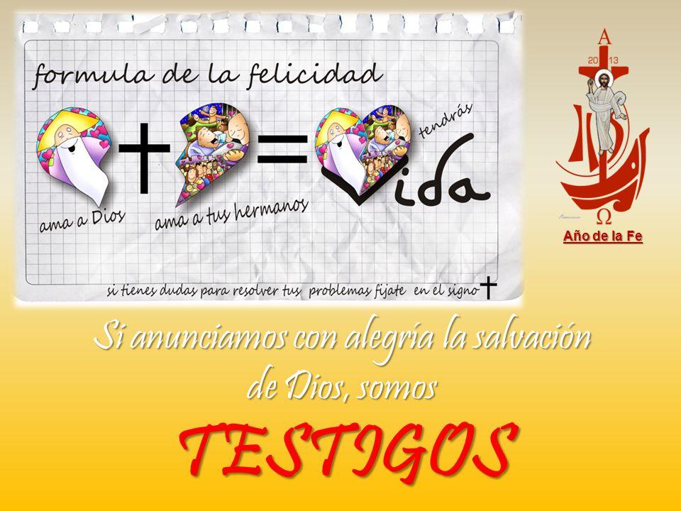 Año de la Fe Si anunciamos con alegría la salvación de Dios, somos TESTIGOS
