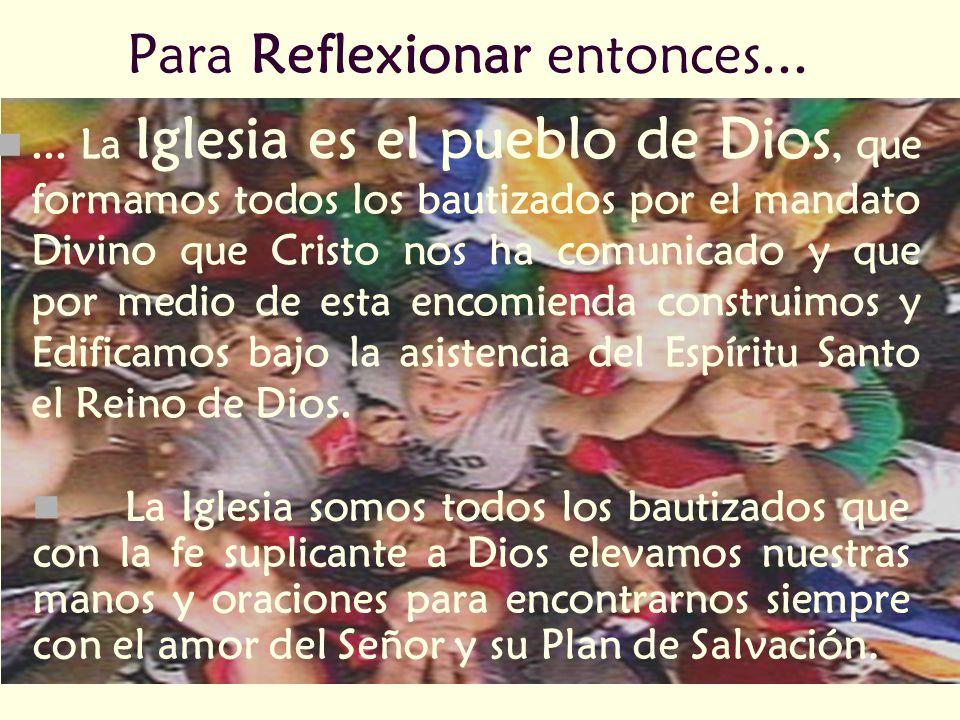 Para Reflexionar entonces...... La Iglesia es el pueblo de Dios, que formamos todos los bautizados por el mandato Divino que Cristo nos ha comunicado