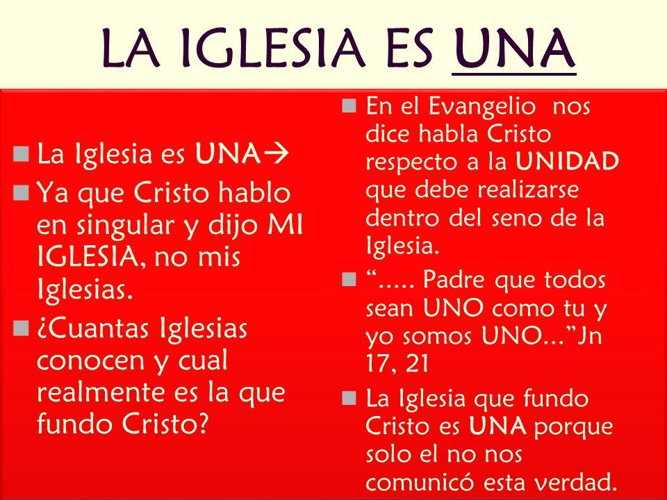 LA IGLESIA ES UNA La Iglesia es UNA Ya que Cristo hablo en singular y dijo MI IGLESIA, no mis Iglesias.