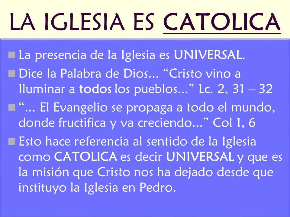 LA IGLESIA ES CATOLICA La presencia de la Iglesia es UNIVERSAL. Dice la Palabra de Dios... Cristo vino a Iluminar a todos los pueblos... Lc. 2, 31 – 3