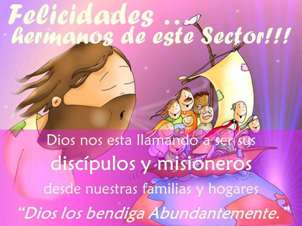 Felicidades … hermanos de este Sector!!! Dios nos esta llamando a ser sus discípulos y misioneros desde nuestras familias y hogares Dios los bendiga A
