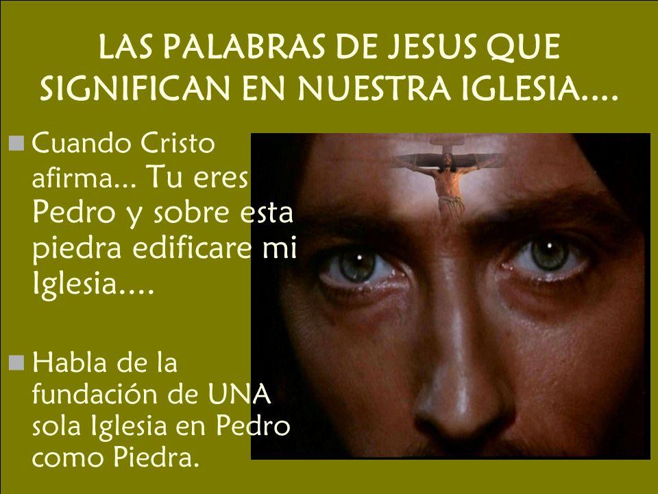LAS PALABRAS DE JESUS QUE SIGNIFICAN EN NUESTRA IGLESIA.... Cuando Cristo afirma... Tu eres Pedro y sobre esta piedra edificare mi Iglesia.... Habla d