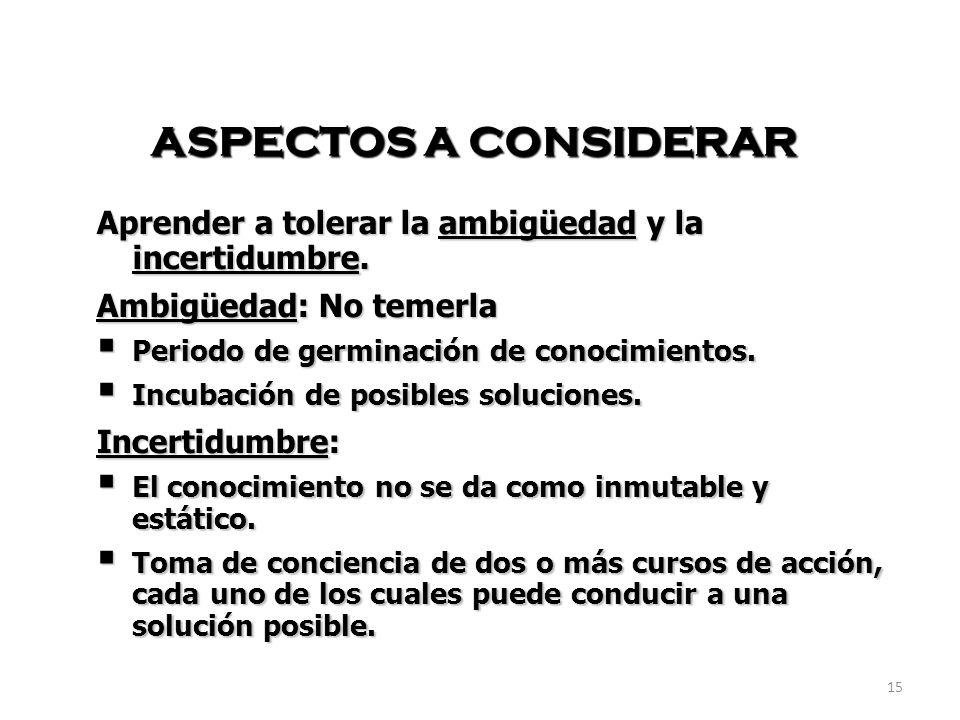 15 ASPECTOS A CONSIDERAR Aprender a tolerar la ambigüedad y la incertidumbre.