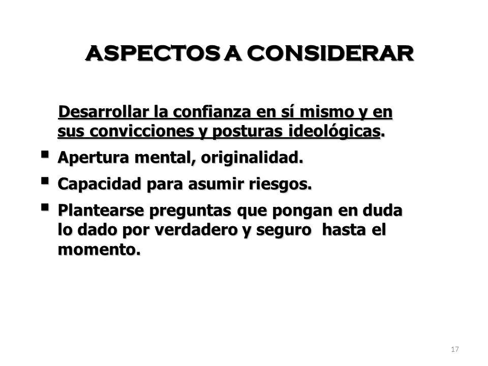 17 ASPECTOS A CONSIDERAR Desarrollar la confianza en sí mismo y en sus convicciones y posturas ideológicas.
