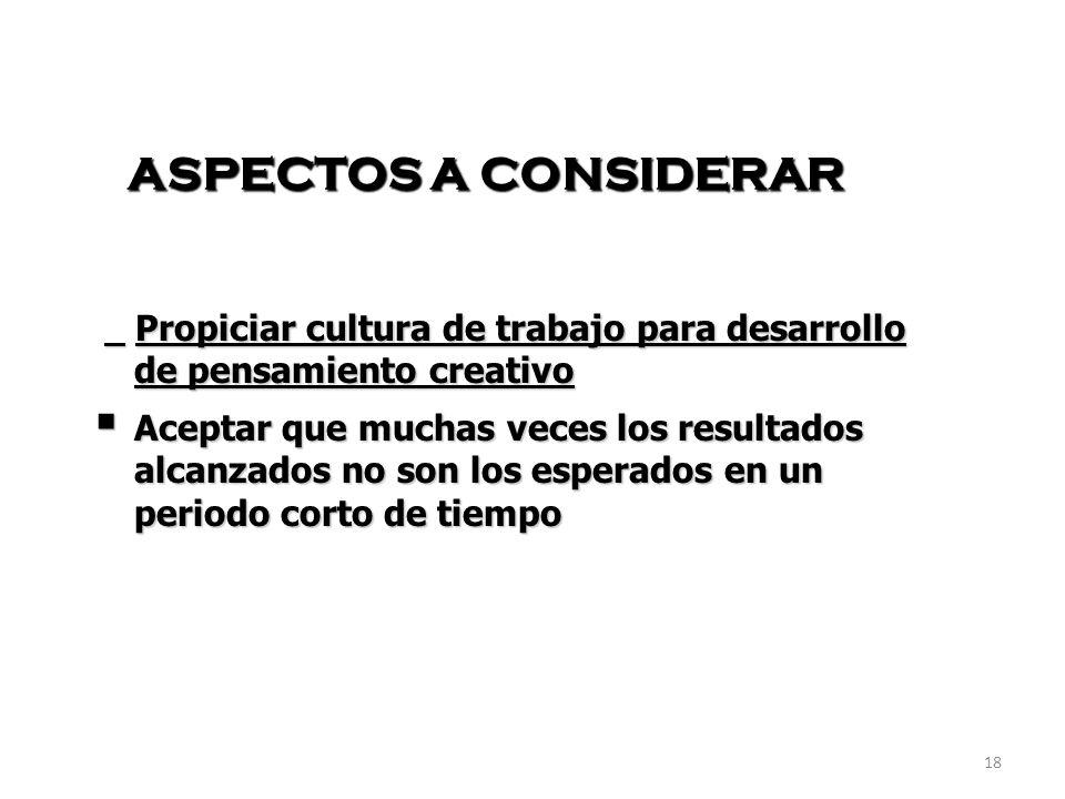 18 ASPECTOS A CONSIDERAR Propiciar cultura de trabajo para desarrollo de pensamiento creativo Propiciar cultura de trabajo para desarrollo de pensamie