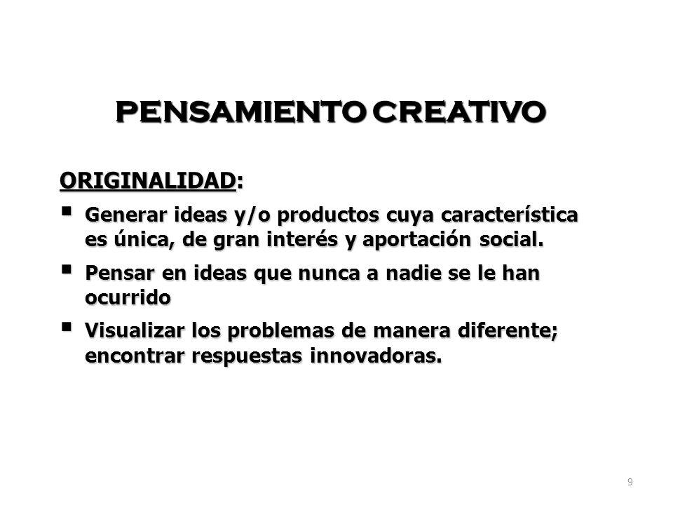 9 PENSAMIENTO CREATIVO ORIGINALIDAD: Generar ideas y/o productos cuya característica es única, de gran interés y aportación social. Generar ideas y/o