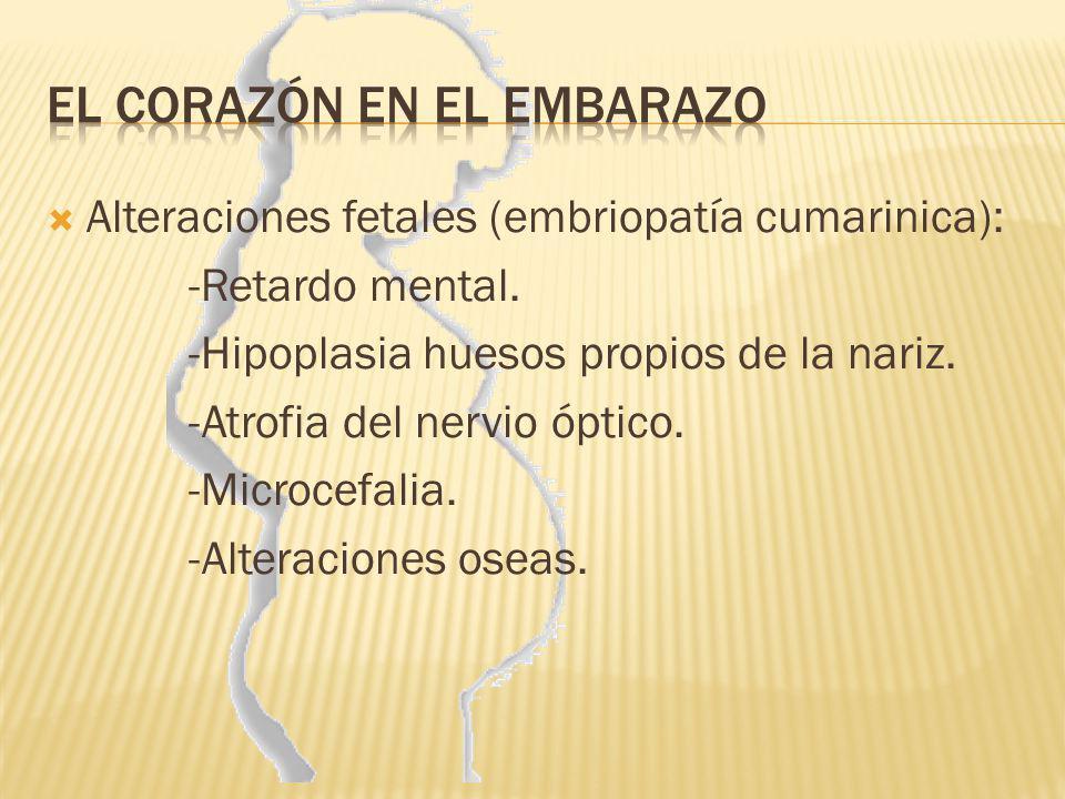 Alteraciones fetales (embriopatía cumarinica): -Retardo mental. -Hipoplasia huesos propios de la nariz. -Atrofia del nervio óptico. -Microcefalia. -Al